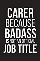 """Carer Because Badass Is Not An Official Job Title: Funny Novelty Coworker Gift ~ Small Lined Notebook (6"""" X 9"""")"""