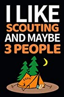 """I Like Scouting And Maybe 3 People: Funny Scouting Notebook/Journal (6"""" X 9"""") Best Gift For Scout"""