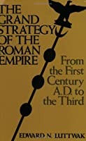 Grand Strategy of the Roman Empire: From the First Century A.D. to the Third