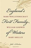 England's First Family of Writers: Mary Wollstonecraft, William Godwin, Mary Shelley