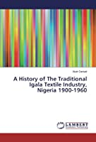 A History of The Traditional Igala Textile Industry, Nigeria 1900-1960