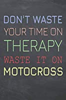 Don't Waste Your Time On Therapy Waste It On Motocross: Motocross Notebook, Planner or Journal | Size 6 x 9 | 110 Dot Grid Pages | Office Equipment, Supplies, Gear |Funny Motocross Gift Idea for Christmas or Birthday