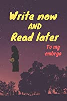 write now and read later, to my embryo: A thoughtful gift for new mothers,futur mothers , parents, write down your memories for your kid to Read them later & Treasure this lovely time capsule keepsake forever