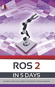 [Ezquerro, Alberto, Téllez, Ricardo, Rodríguez, Miguel]のROS 2 IN 5 DAYS: Entirely Practical Robot Operating System Training (ROS in 5 days) (English Edition)