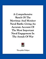 A Comprehensive Sketch of the Merrimac and Monitor Naval Battle: Giving an Accurate Account of the Most Important Naval Engagement in the Annals of War