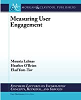 Measuring User Engagement (Synthesis Lectures on Information Concepts, Retrieval, and Services)
