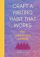 The Creativity Switch : Craft A Writing Habit That Works: Write Better, Faster, Easier