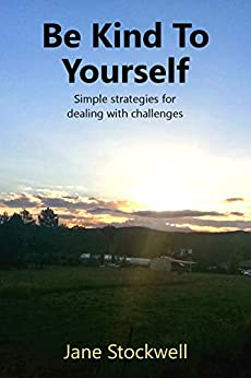 Be Kind to Yourself: Simple strategies for dealing with challenges by [Stockwell, Jane]