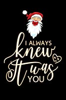"i always knew it was you: Santa claus Christmas Lined Notebook / Diary / Journal To Write In 6""x9"" for Christmas holiday gift for Women, Men and kids who love santa Elf"