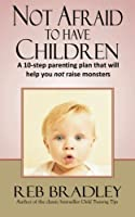 Not Afraid to Have Children: A 10-step parenting plan that will help you not raise monsters [並行輸入品]
