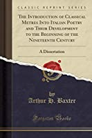 The Introduction of Classical Metres Into Italian Poetry and Their Development to the Beginning of the Nineteenth Century: A Dissertation (Classic Reprint)