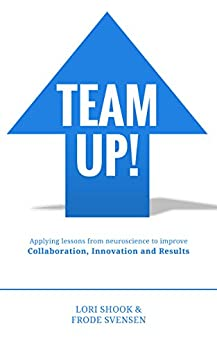 Team Up!: Applying Lessons from Neuroscience to Improve Collaboration, Innovation and Results by [Svensen, Frode, Shook, Lori]