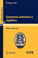 Geometria aritmetica e algebrica: Lectures given at a Summer School of the Centro Internazionale Matematico Estivo (C.I.M.E.) held in Varenna (Como), Italy, May 21.30, 1957 (C.I.M.E. Summer Schools)