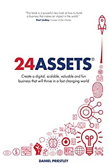 24 Assets: Create a digital, scalable, valuable and fun business that will thrive in a fast changing world by [Priestley, Daniel]