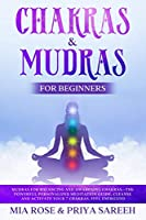 Chakras & Mudras for Beginners: Mudras for Balancing and Awakening Chakras –the Powerful Personalized Meditation Guide, Cleanse and Activate Your 7 Chakras, Feel Energized