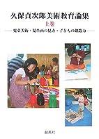 久保貞次郎美術教育論集〈上巻〉―児童美術・児童画の見方・子どもの創造力