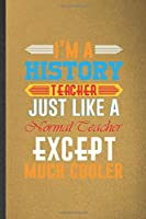 I'm a History Teacher Just Like a Normal Teacher Except Much Cooler: Funny History Teacher Student Blank Lined Notebook/ Journal For Teacher Appreciation, Inspirational Saying Unique Special Birthday Gift Idea Classic 6x9 110 Pages