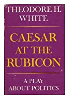 Caesar at the Rubicon: A Play About Politics