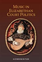 Music in Elizabethan Court Politics (Studies in Medieval and Renaissance Music)