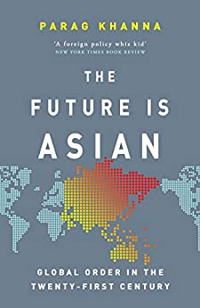 The Future Is Asian: Global Order in the Twenty-first Century by [Khanna, Parag]