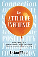 The Attitude Influence: Creating a positive life by taking accountability, building connections, & discovering how attitude influences everything