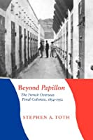 Beyond Papillon: The French Overseas Penal Colonies, 1854-1952 (France Overseas: Studies in Empire and Decolonization)