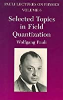 Selected Topics in Field Quantization: Volume 6 of Pauli Lectures on Physics (Dover Books on Physics)