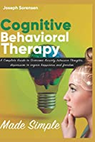 Cognitive Behavioral Therapy Made Simple: A Complete Guide to Overcome Anxiety,Intrusive Thoughts, depression to regain happiness and freedom