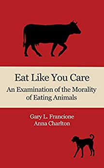 Eat Like You Care: An Examination of the Morality of Eating Animals by [Francione, Gary, Charlton, Anna]