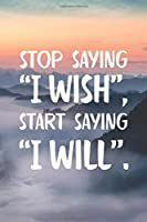 """Stop Saying """"I Wish"""" Start Saying """"I Will"""": Motivational Quotes Notebook Blank Lined Journal Novelty Beautiful Mountains and Clouds Cover Notepad"""