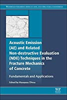 Acoustic Emission and Related Non-destructive Evaluation Techniques in the Fracture Mechanics of Concrete: Fundamentals and Applications (Woodhead Publishing Series in Civil and Structural Engineering)