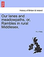 Our Lanes and Meadowpaths, Or, Rambles in Rural Middlesex.