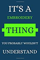 IT'S A EMBROIDERY THING YOU PROBABLY WOULDN'T UNDERSTAND: EMBROIDERY NOTEBOOK GIFT (120) LINE PAGES JOURNAL (6 x 9 inches) EMBROIDERY GIFT IDEA DARK BLUE COVER BACKGROUND WITH GREEN AND WHITE TEXT