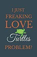 I Just Freakin Love Turtles Problem?: Novelty Notebook Gift For Turtles Lovers
