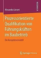 Prozessorientierte Qualifikation von Fuehrungskraeften im Baubetrieb: Ein Kompetenzmodell