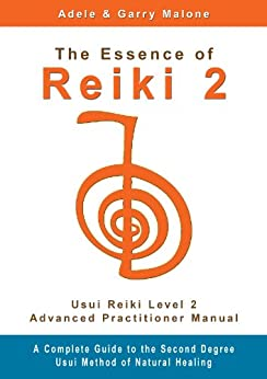 The Essence of Reiki 2 - Usui Reiki Level 2 Advanced Practitioner Manual: A step by step guide to the teachings and disciplines associated with Second Degree Usui Reiki. by [Malone, Adele, Malone, Garry]