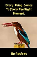 Every Thing Comes To You In The Right Moment.Be Patient: Bird Watching Novelty Lined Notebook / Journal To Write In Perfect Gift Item (6 x 9 inches) For Birdwatchers & Bird Watching Lovers