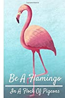 """Be A Flamingo In A Flock Of Pigeons: Funny Flamingo Notebook/Journal (6"""" X 9"""")"""