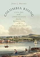 Columbia Rising: Civil Life on the Upper Hudson from the Revolution to the Age of Jackson (Published for the Omohundro Institute of Early American History and Culture, Williamsburg, Virginia)