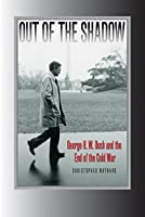 Out Of The Shadow: George H. W. Bush and the End of the Cold War (Foreign Relations and the Presidency (Hardcover))