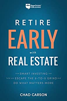 Retire Early with Real Estate: How Smart Investing Can Help You Escape the 9-5 Grind and Do More of What Matters by [Carson, Chad]