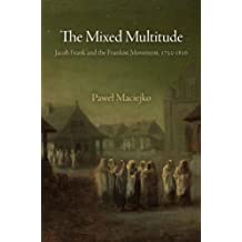 The Mixed Multitude: Jacob Frank and the Frankist Movement, 1755-1816 (Jewish Culture and Contexts)