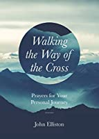 Walking the Way of the Cross: Prayers for Your Personal Journey (Prayers During Difficult Times)