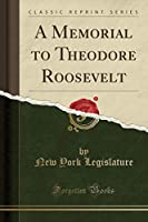 A Memorial to Theodore Roosevelt (Classic Reprint)