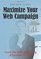 Maximize Your Web Campaign: Learn The Skills In Building A Lucrative Website