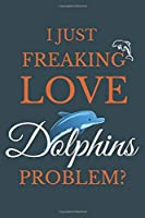 I Just Freakin Love Dolphins Problem?: Creative Dolphin Journal Gift