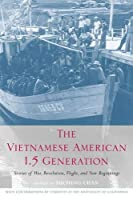 The Vietnamese American 1.5 Generation: Stories of War, Revolution, Flight, And New Beginnings (Asian American History And Culture)