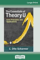 The Essentials of Theory U: Core Principles and Applications (16pt Large Print Edition)