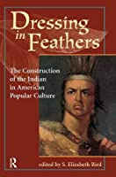 Dressing In Feathers: The Construction Of The Indian In American Popular Culture