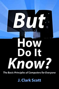 But How Do It Know? - The Basic Principles of Computers for Everyone by [Scott, J Clark]